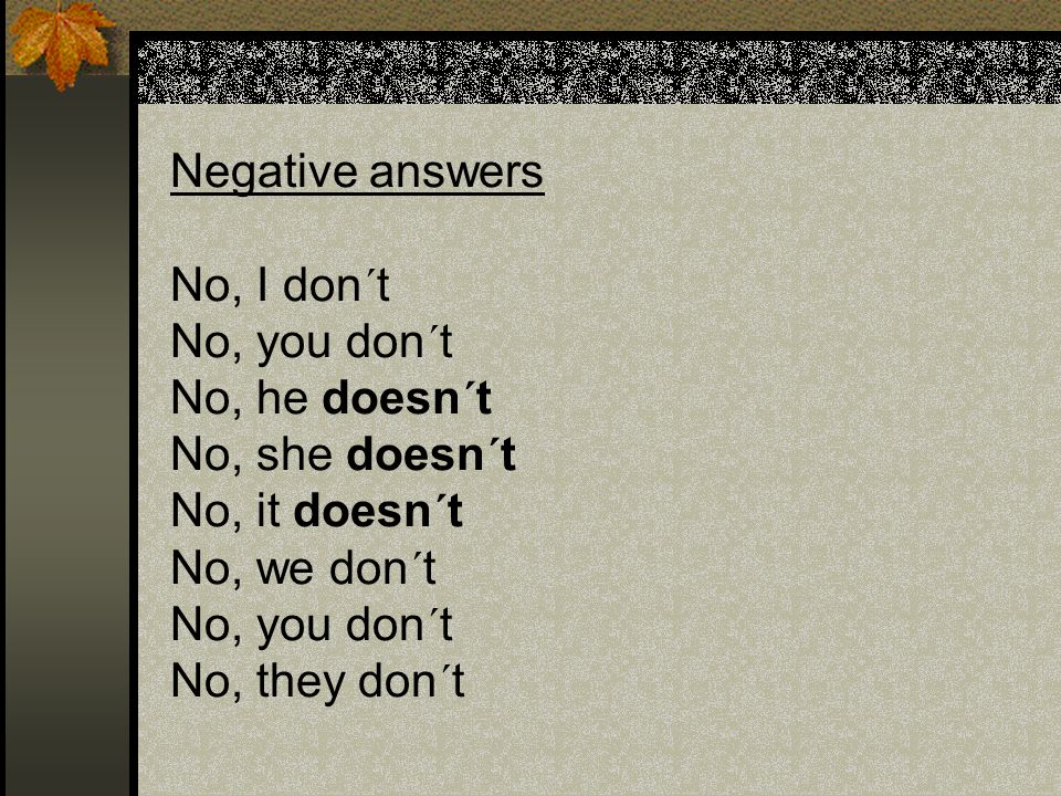Negative answers No, I don´t No, you don´t No, he doesn´t No, she doesn´t No, it doesn´t No, we don´t No, you don´t No, they don´t