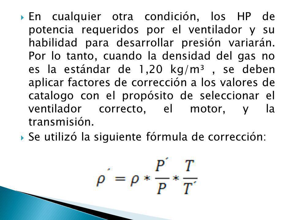 En cualquier otra condición, los HP de potencia requeridos por el ventilador y su habilidad para desarrollar presión variarán. Por lo tanto, cuando la densidad del gas no es la estándar de 1,20 kg/m³ , se deben aplicar factores de corrección a los valores de catalogo con el propósito de seleccionar el ventilador correcto, el motor, y la transmisión.