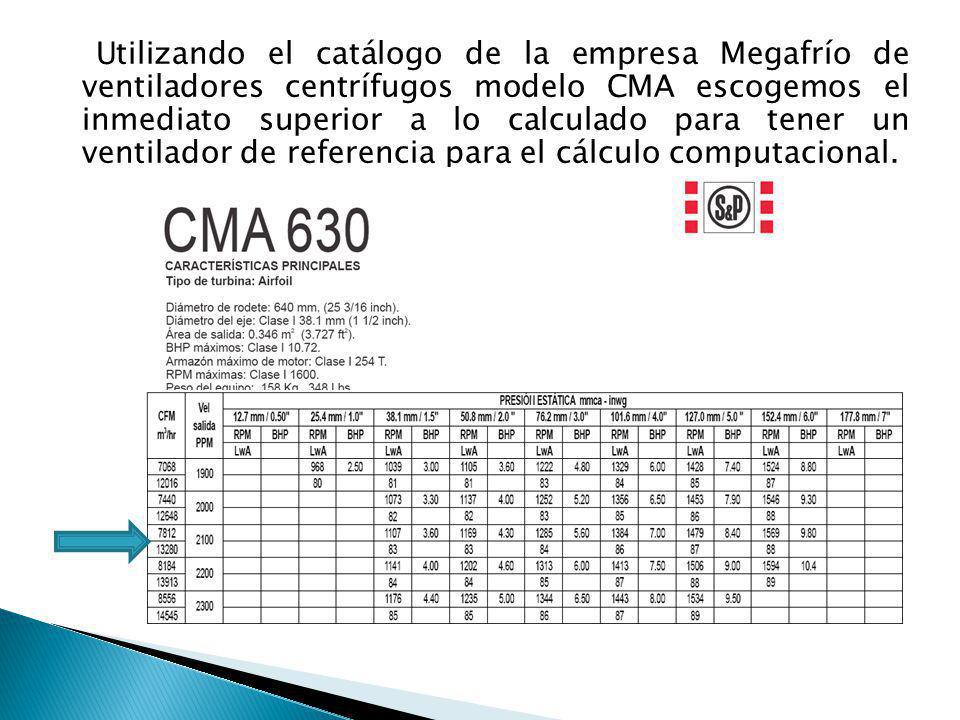 Utilizando el catálogo de la empresa Megafrío de ventiladores centrífugos modelo CMA escogemos el inmediato superior a lo calculado para tener un ventilador de referencia para el cálculo computacional.