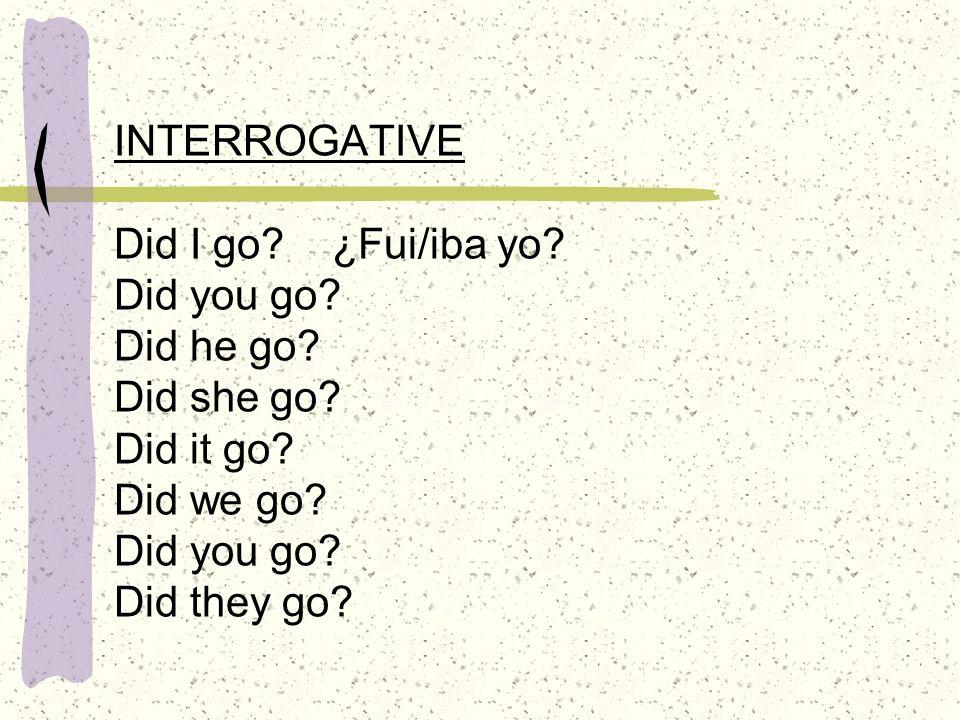 INTERROGATIVE Did I go. ¿Fui/iba yo. Did you go. Did he go. Did she go