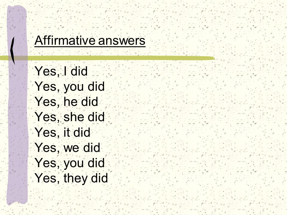 Affirmative answers Yes, I did Yes, you did Yes, he did Yes, she did Yes, it did Yes, we did Yes, you did Yes, they did