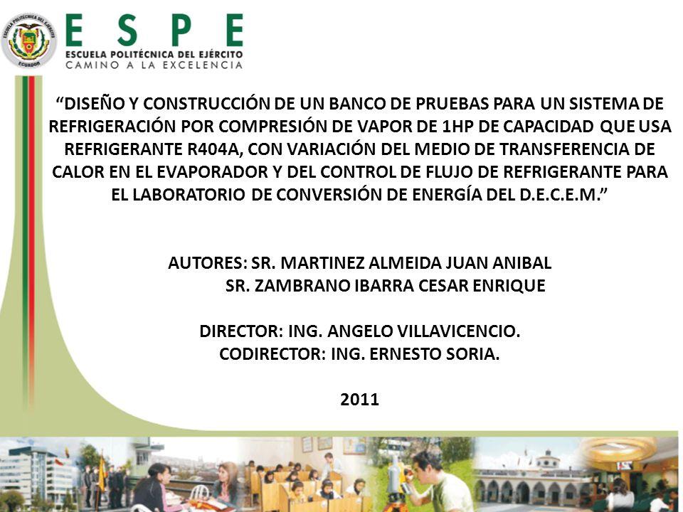 DISEÑO Y CONSTRUCCIÓN DE UN BANCO DE PRUEBAS PARA UN SISTEMA DE REFRIGERACIÓN POR COMPRESIÓN DE VAPOR DE 1HP DE CAPACIDAD QUE USA REFRIGERANTE R404A, CON VARIACIÓN DEL MEDIO DE TRANSFERENCIA DE CALOR EN EL EVAPORADOR Y DEL CONTROL DE FLUJO DE REFRIGERANTE PARA EL LABORATORIO DE CONVERSIÓN DE ENERGÍA DEL D.E.C.E.M. AUTORES: SR. MARTINEZ ALMEIDA JUAN ANIBAL SR. ZAMBRANO IBARRA CESAR ENRIQUE DIRECTOR: ING. ANGELO VILLAVICENCIO. CODIRECTOR: ING. ERNESTO SORIA. 2011