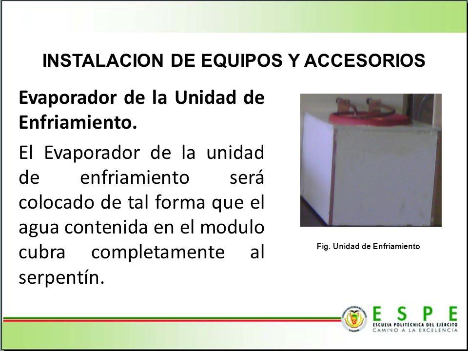 INSTALACION DE EQUIPOS Y ACCESORIOS Fig. Unidad de Enfriamiento