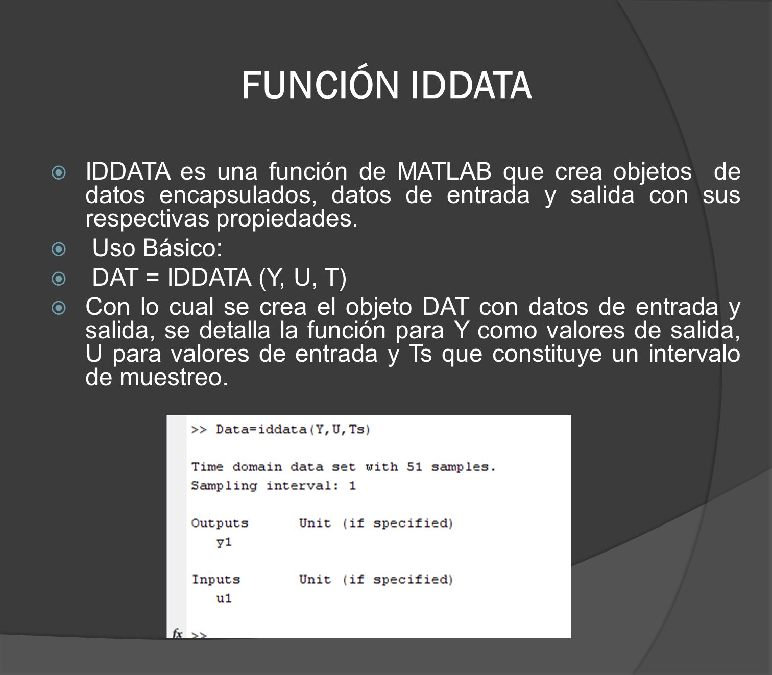 FUNCIÓN IDDATA IDDATA es una función de MATLAB que crea objetos de datos encapsulados, datos de entrada y salida con sus respectivas propiedades.