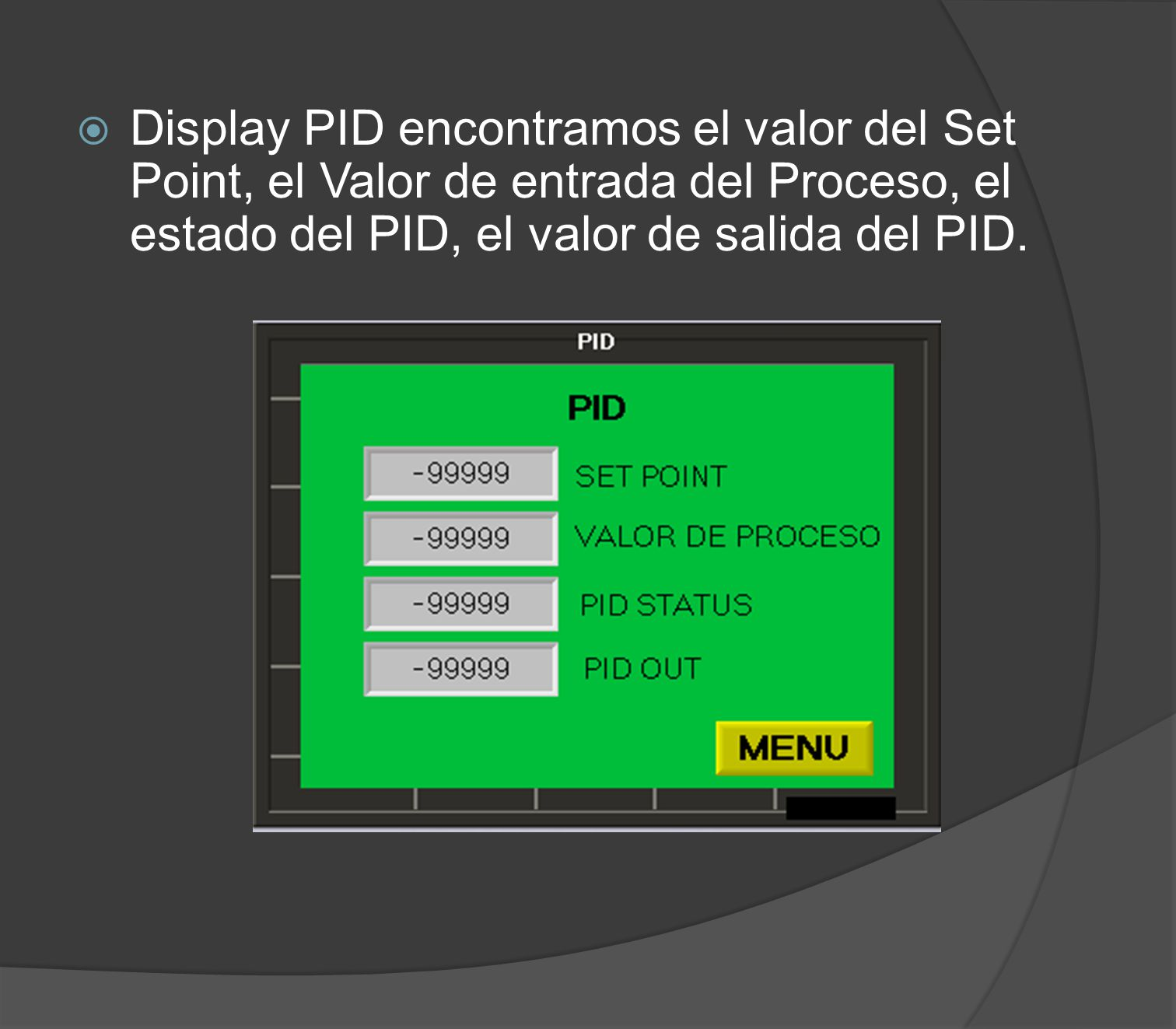 Display PID encontramos el valor del Set Point, el Valor de entrada del Proceso, el estado del PID, el valor de salida del PID.