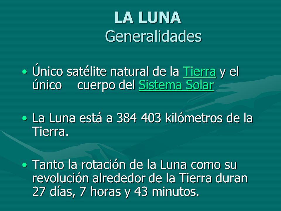 LA LUNA Generalidades Único satélite natural de la Tierra y el único cuerpo del Sistema Solar. La Luna está a 384 403 kilómetros de la Tierra.