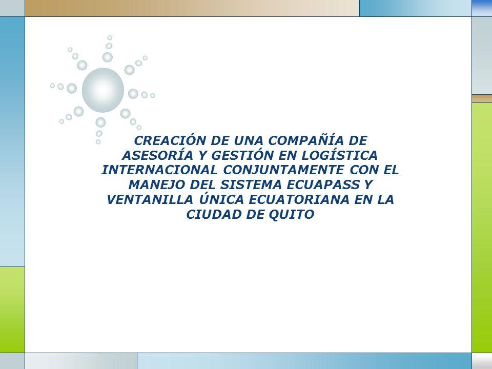 CREACIÓN DE UNA COMPAÑÍA DE ASESORÍA Y GESTIÓN EN LOGÍSTICA INTERNACIONAL CONJUNTAMENTE CON EL MANEJO DEL SISTEMA ECUAPASS Y VENTANILLA ÚNICA ECUATORIANA EN LA CIUDAD DE QUITO