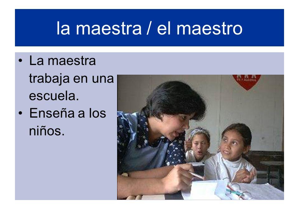 la maestra / el maestro La maestra trabaja en una escuela.