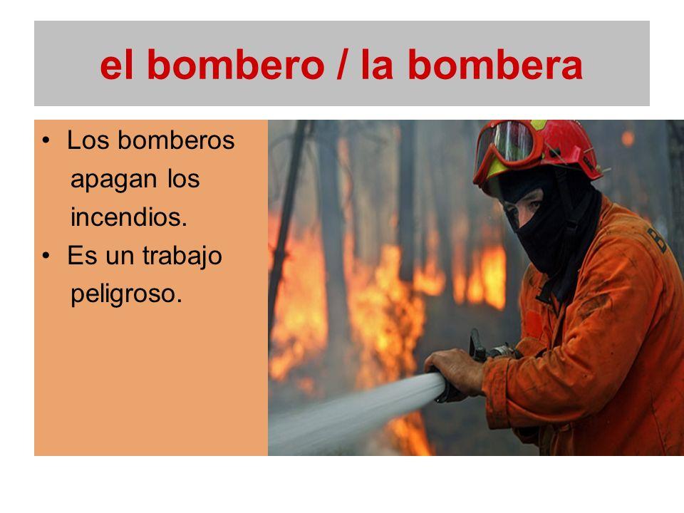 el bombero / la bombera Los bomberos apagan los incendios.