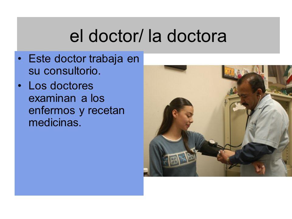 el doctor/ la doctora Este doctor trabaja en su consultorio.