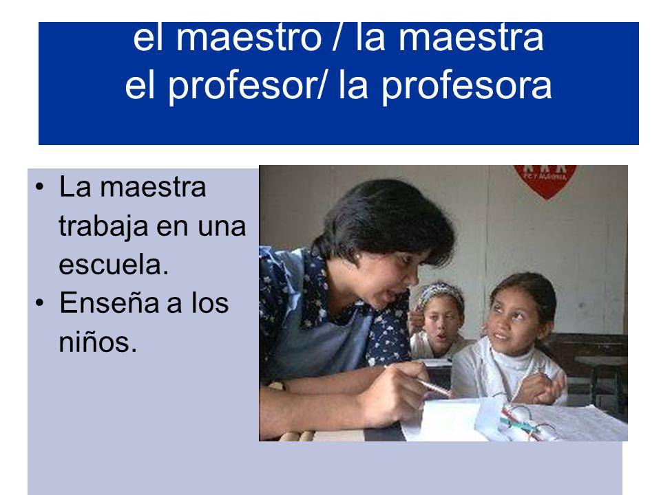 el maestro / la maestra el profesor/ la profesora