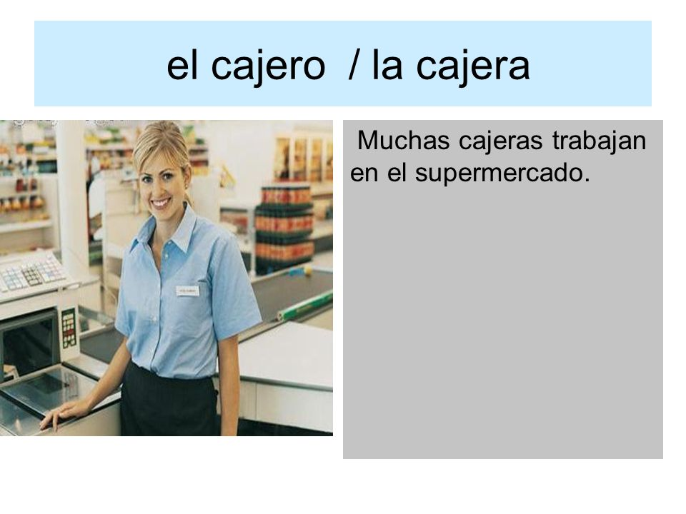 el cajero / la cajera Muchas cajeras trabajan en el supermercado.