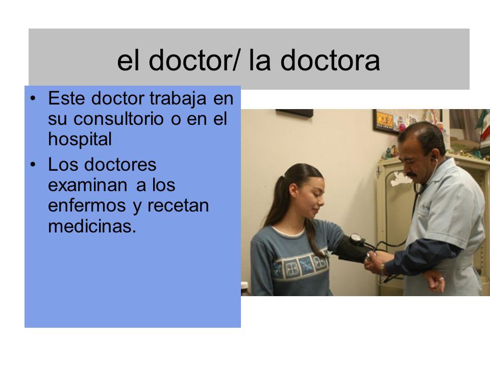 el doctor/ la doctora Este doctor trabaja en su consultorio o en el hospital.