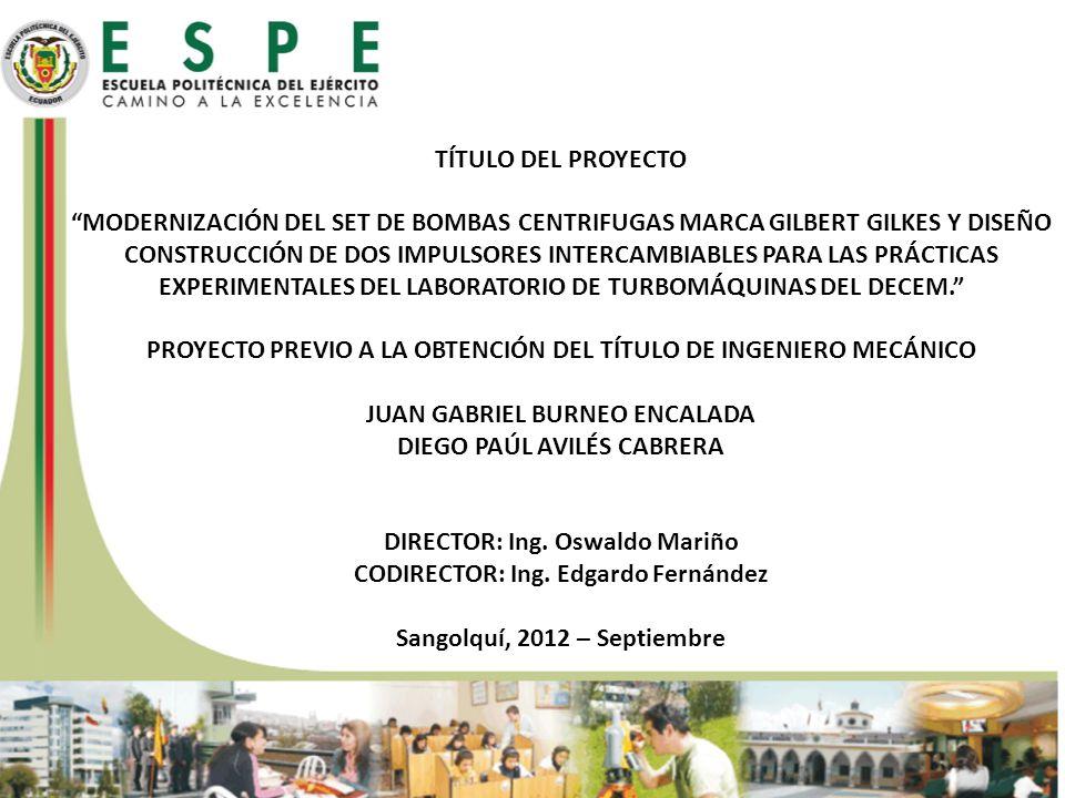 TÍTULO DEL PROYECTO MODERNIZACIÓN DEL SET DE BOMBAS CENTRIFUGAS MARCA GILBERT GILKES Y DISEÑO CONSTRUCCIÓN DE DOS IMPULSORES INTERCAMBIABLES PARA LAS PRÁCTICAS EXPERIMENTALES DEL LABORATORIO de turbomÁquinas del DECEM. PROYECTO PREVIO A LA OBTENCIÓN DEL TÍTULO DE INGENIERO MECÁNICO JUAN GABRIEL BURNEO ENCALADA DIEGO PAÚL AVILÉS CABRERA DIRECTOR: Ing. Oswaldo Mariño CODIRECTOR: Ing. Edgardo Fernández Sangolquí, 2012 – Septiembre