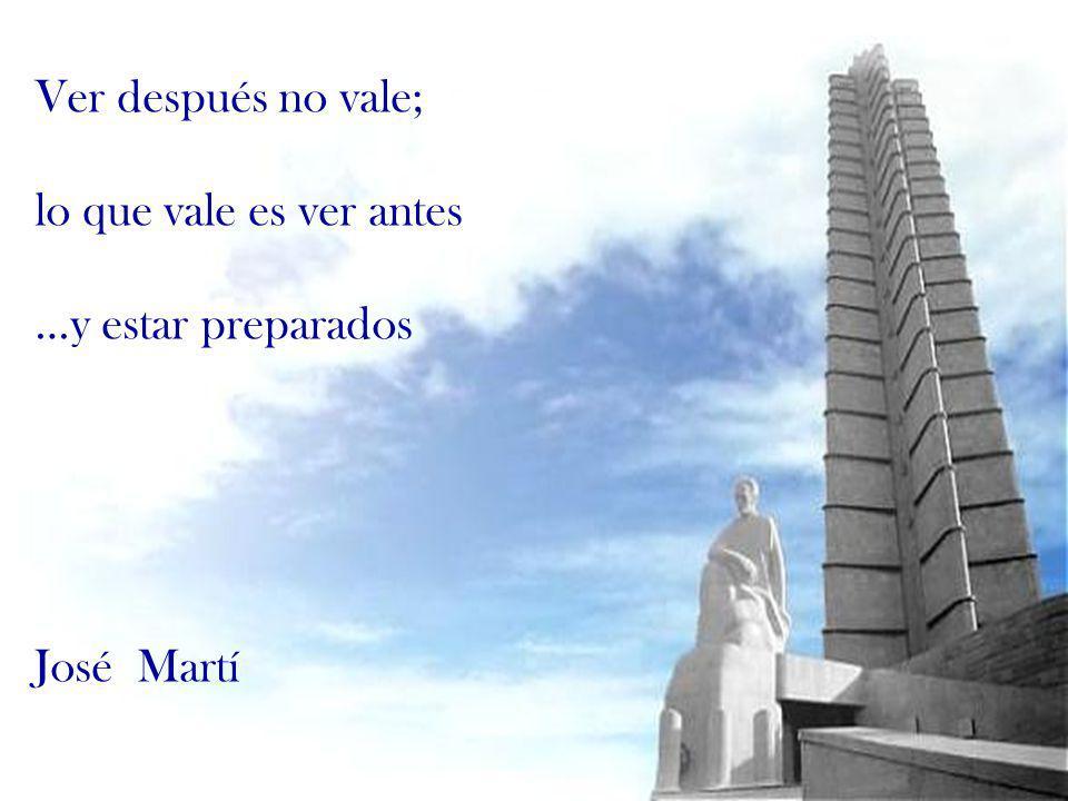 Ver después no vale; lo que vale es ver antes …y estar preparados José Martí