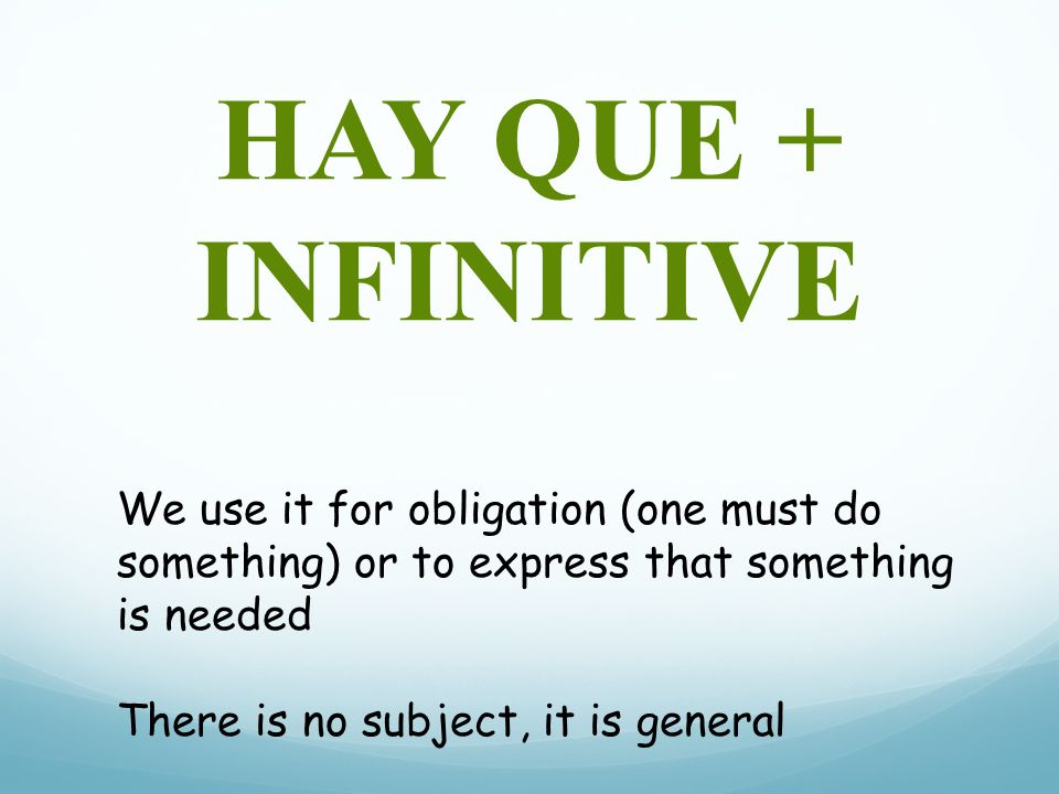 HAY QUE + INFINITIVE We use it for obligation (one must do something) or to express that something is needed.