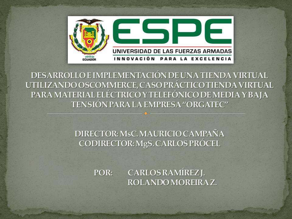 DESARROLLO E IMPLEMENTACIÓN DE UNA TIENDA VIRTUAL UTILIZANDO OSCOMMERCE, CASO PRÁCTICO TIENDA VIRTUAL PARA MATERIAL ELÉCTRICO Y TELEFÓNICO DE MEDIA Y BAJA TENSIÓN PARA LA EMPRESA ORGATEC DIRECTOR: MsC. MAURICIO CAMPAÑA CODIRECTOR: MgS. CARLOS PRÓCEL POR: CARLOS RAMÍREZ J. ROLANDO MOREIRA Z.