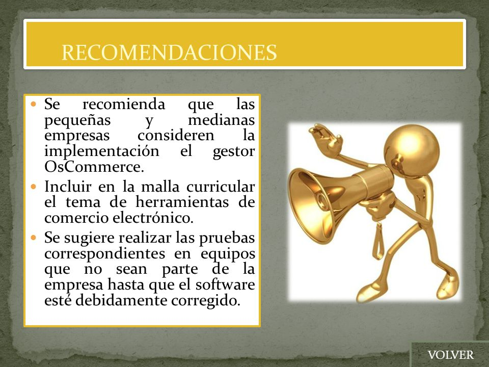 RECOMENDACIONES Se recomienda que las pequeñas y medianas empresas consideren la implementación el gestor OsCommerce.