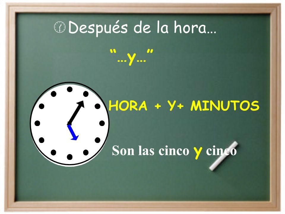 Después de la hora… …y… HORA + Y+ MINUTOS Son las cinco y cinco