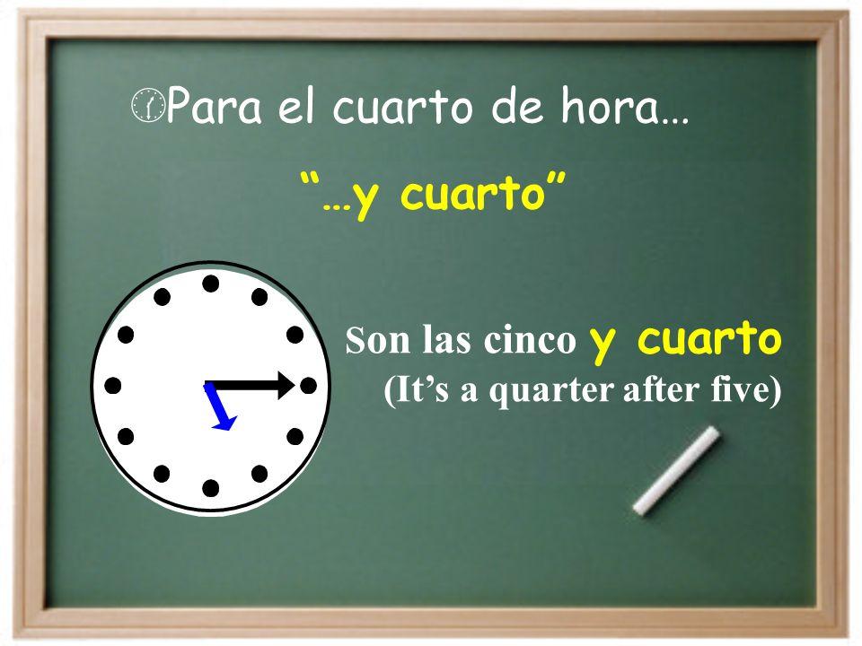Para el cuarto de hora… …y cuarto Son las cinco y cuarto