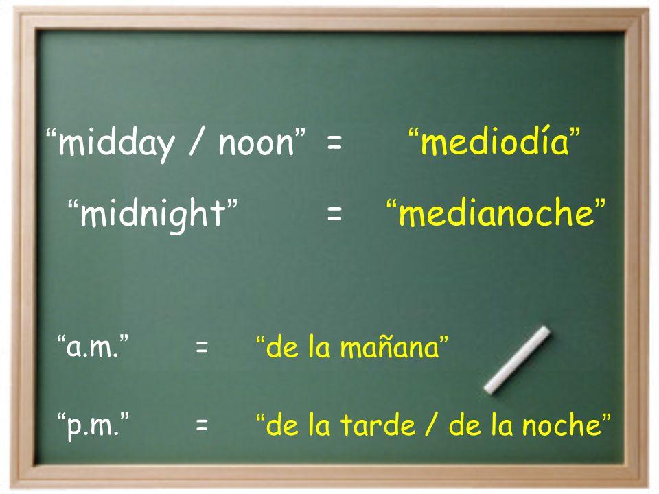 midnight medianoche = midday / noon mediodía a.m.