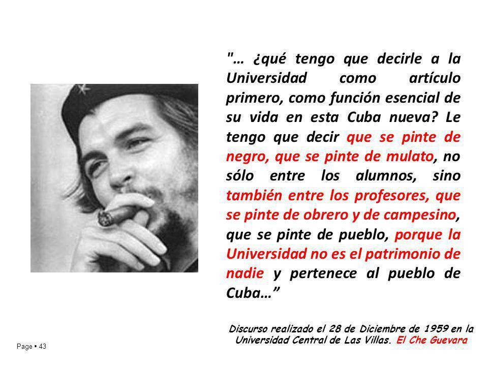 … ¿qué tengo que decirle a la Universidad como artículo primero, como función esencial de su vida en esta Cuba nueva Le tengo que decir que se pinte de negro, que se pinte de mulato, no sólo entre los alumnos, sino también entre los profesores, que se pinte de obrero y de campesino, que se pinte de pueblo, porque la Universidad no es el patrimonio de nadie y pertenece al pueblo de Cuba…