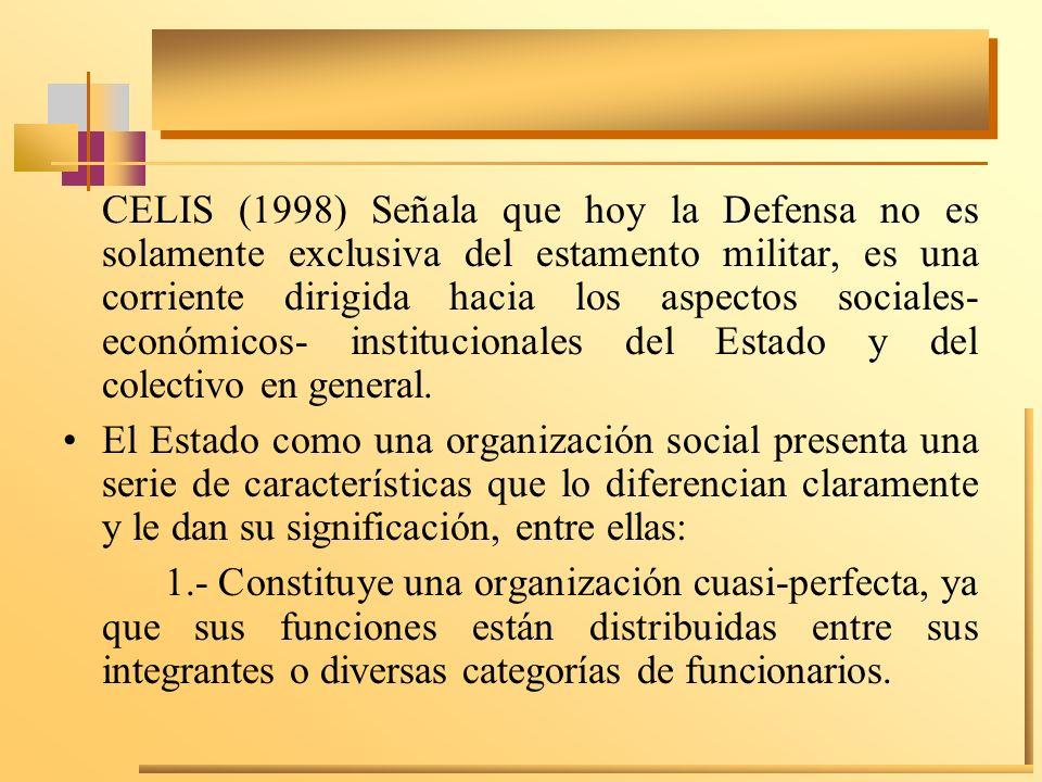 CELIS (1998) Señala que hoy la Defensa no es solamente exclusiva del estamento militar, es una corriente dirigida hacia los aspectos sociales- económicos- institucionales del Estado y del colectivo en general.