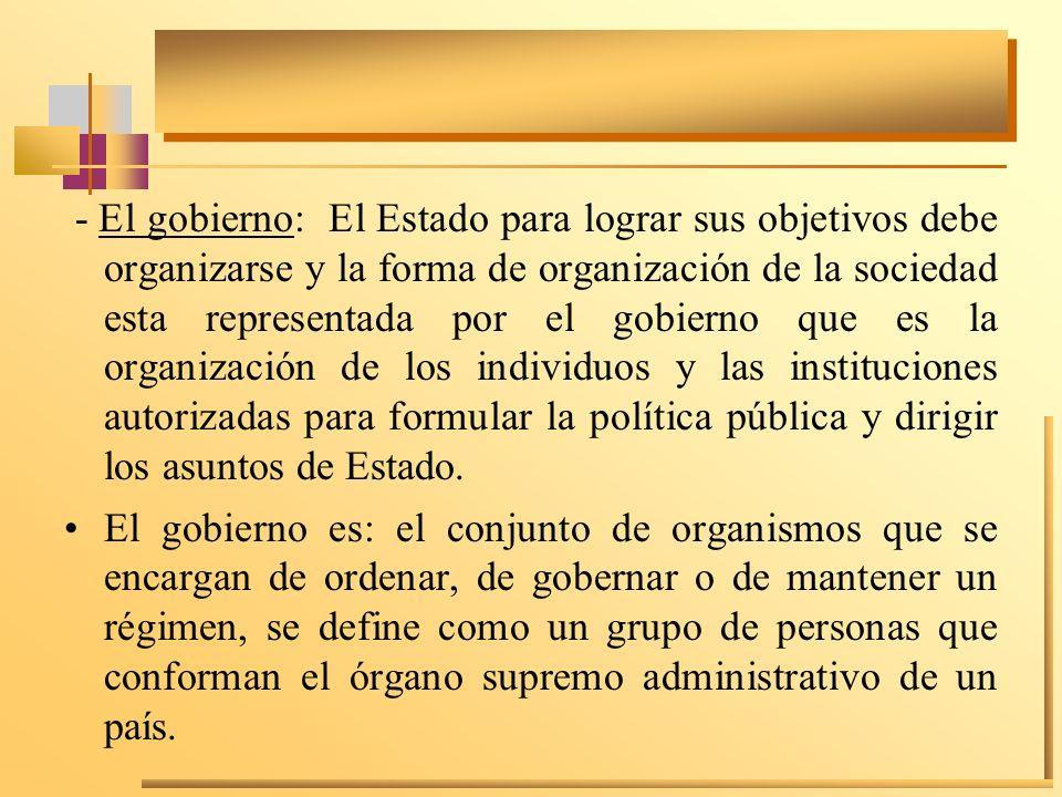 - El gobierno: El Estado para lograr sus objetivos debe organizarse y la forma de organización de la sociedad esta representada por el gobierno que es la organización de los individuos y las instituciones autorizadas para formular la política pública y dirigir los asuntos de Estado.