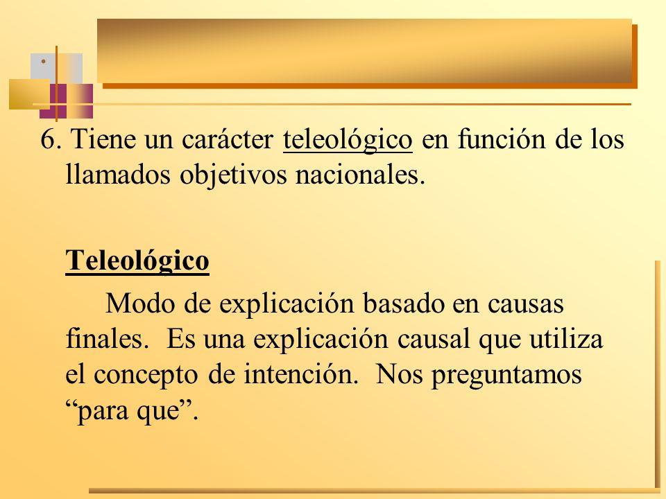 . 6. Tiene un carácter teleológico en función de los llamados objetivos nacionales. Teleológico.