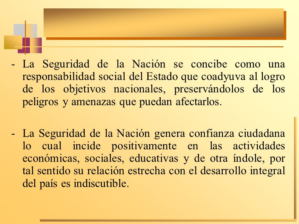 La Seguridad de la Nación se concibe como una responsabilidad social del Estado que coadyuva al logro de los objetivos nacionales, preservándolos de los peligros y amenazas que puedan afectarlos.