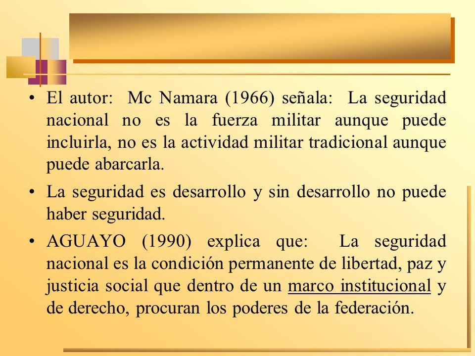 El autor: Mc Namara (1966) señala: La seguridad nacional no es la fuerza militar aunque puede incluirla, no es la actividad militar tradicional aunque puede abarcarla.