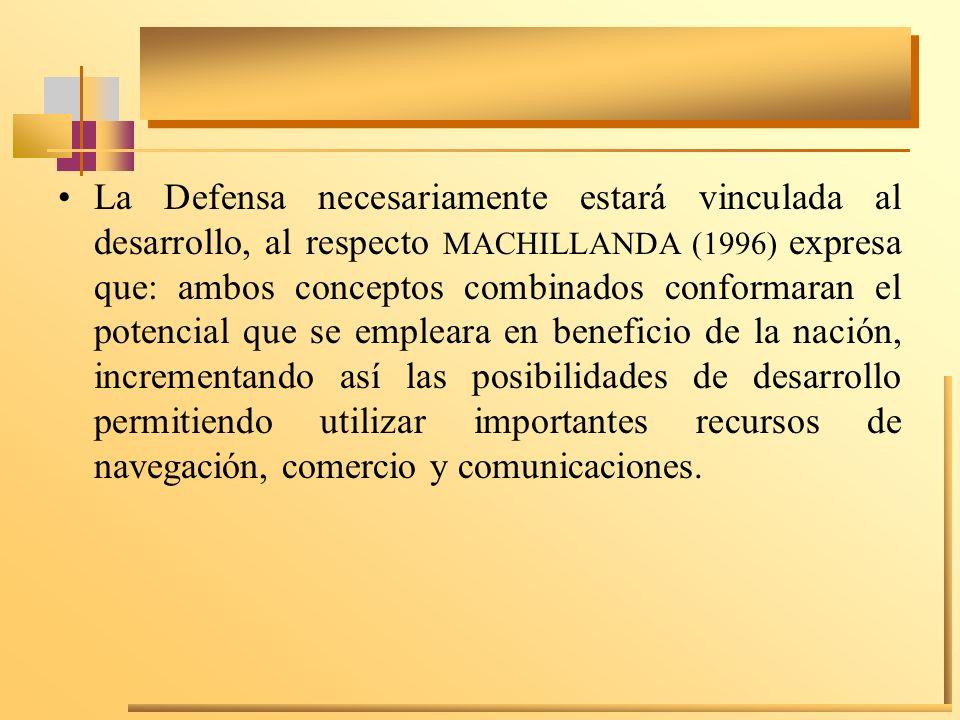 La Defensa necesariamente estará vinculada al desarrollo, al respecto MACHILLANDA (1996) expresa que: ambos conceptos combinados conformaran el potencial que se empleara en beneficio de la nación, incrementando así las posibilidades de desarrollo permitiendo utilizar importantes recursos de navegación, comercio y comunicaciones.