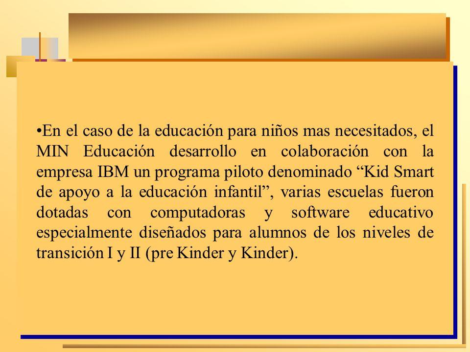 En el caso de la educación para niños mas necesitados, el MIN Educación desarrollo en colaboración con la empresa IBM un programa piloto denominado Kid Smart de apoyo a la educación infantil , varias escuelas fueron dotadas con computadoras y software educativo especialmente diseñados para alumnos de los niveles de transición I y II (pre Kinder y Kinder).