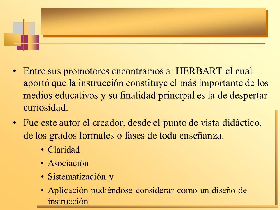 Entre sus promotores encontramos a: HERBART el cual aportó que la instrucción constituye el más importante de los medios educativos y su finalidad principal es la de despertar curiosidad.