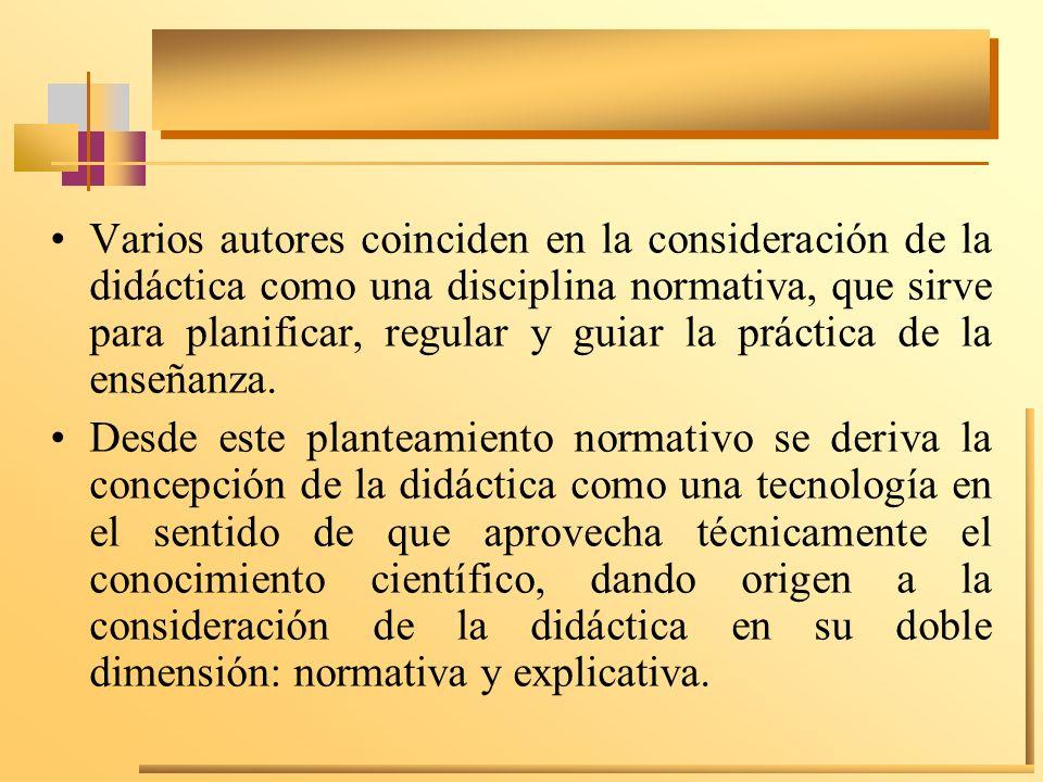 Varios autores coinciden en la consideración de la didáctica como una disciplina normativa, que sirve para planificar, regular y guiar la práctica de la enseñanza.