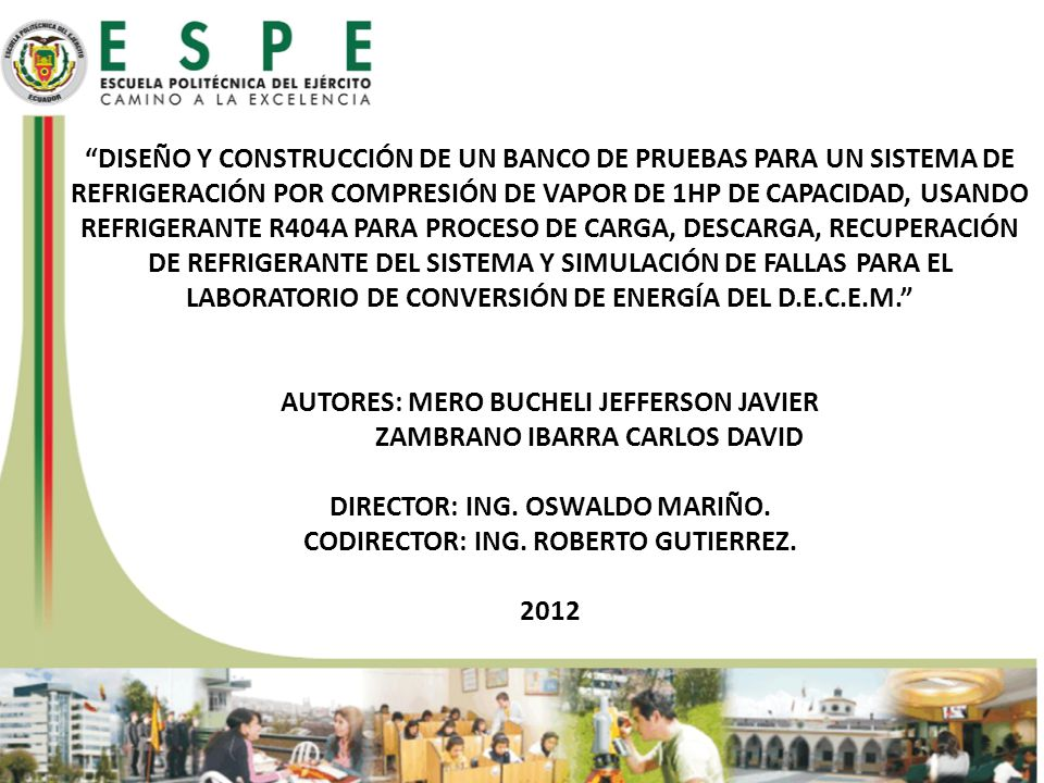 DISEÑO Y CONSTRUCCIÓN DE UN BANCO DE PRUEBAS PARA UN SISTEMA DE REFRIGERACIÓN POR COMPRESIÓN DE VAPOR DE 1HP DE CAPACIDAD, USANDO REFRIGERANTE R404A PARA PROCESO DE CARGA, DESCARGA, RECUPERACIÓN DE REFRIGERANTE DEL SISTEMA Y SIMULACIÓN DE FALLAS PARA EL LABORATORIO DE CONVERSIÓN DE ENERGÍA DEL D.E.C.E.M. AUTORES: MERO BUCHELI JEFFERSON JAVIER ZAMBRANO IBARRA CARLOS DAVID DIRECTOR: ING.