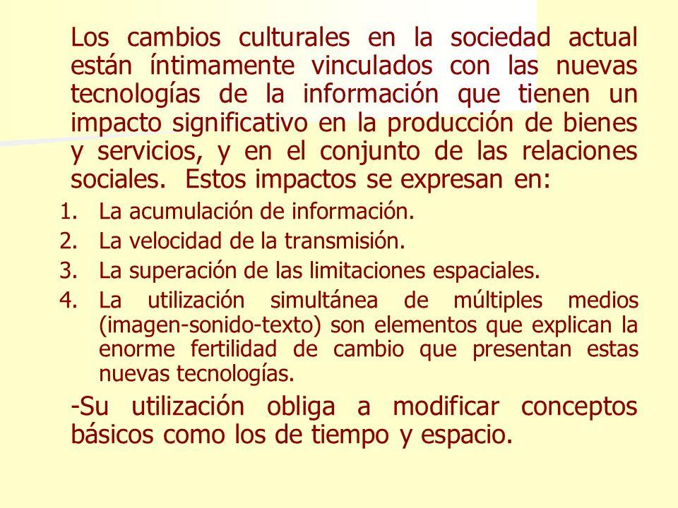 Los cambios culturales en la sociedad actual están íntimamente vinculados con las nuevas tecnologías de la información que tienen un impacto significativo en la producción de bienes y servicios, y en el conjunto de las relaciones sociales. Estos impactos se expresan en: