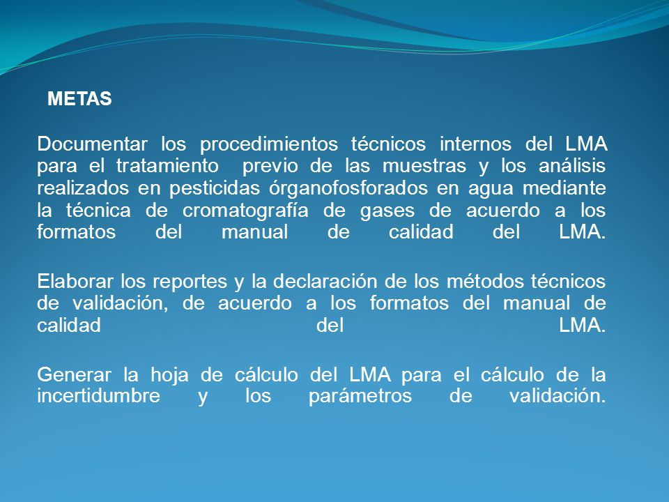 Documentar los procedimientos técnicos internos del LMA para el tratamiento previo de las muestras y los análisis realizados en pesticidas órganofosforados en agua mediante la técnica de cromatografía de gases de acuerdo a los formatos del manual de calidad del LMA.