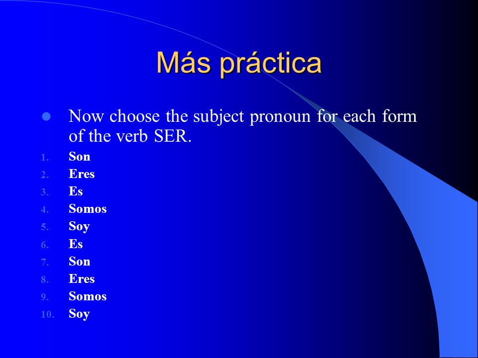 Más práctica Now choose the subject pronoun for each form of the verb SER. Son Eres Es Somos Soy