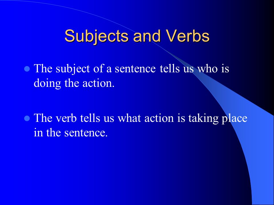 Subjects and Verbs The subject of a sentence tells us who is doing the action.