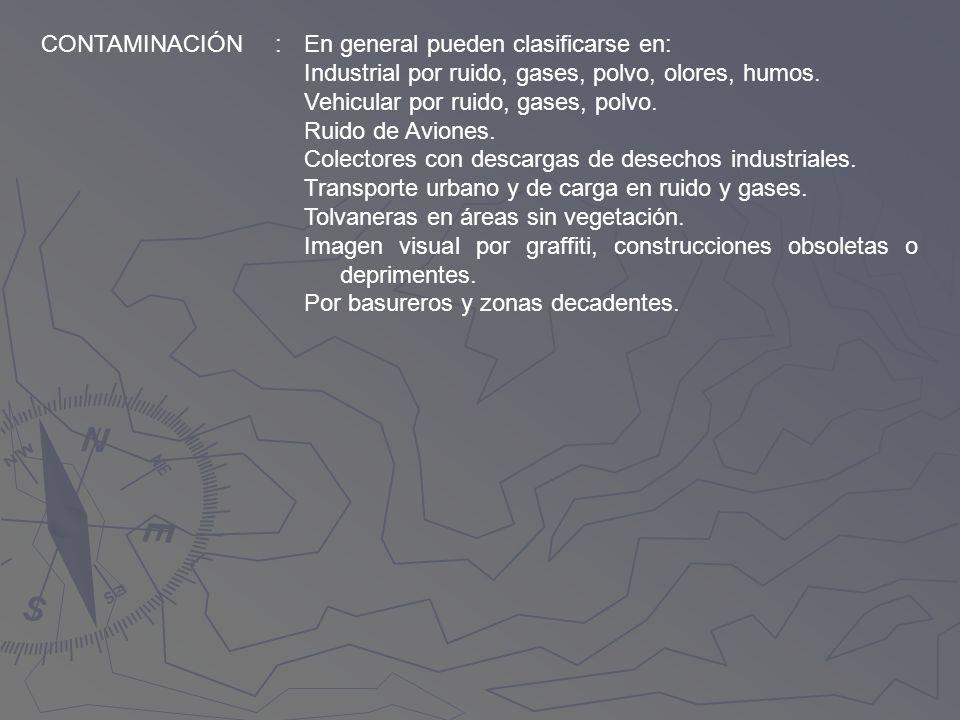 CONTAMINACIÓN : En general pueden clasificarse en: Industrial por ruido, gases, polvo, olores, humos.