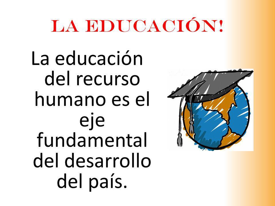 LA EDUCACIÓN! La educación del recurso humano es el eje fundamental del desarrollo del país.