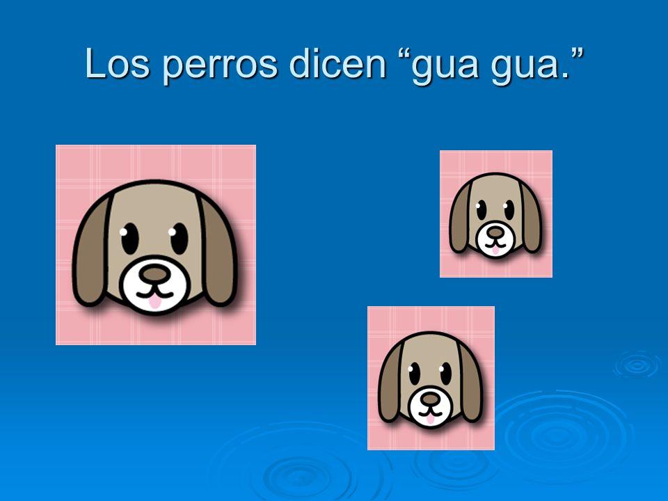 Los perros dicen gua gua.
