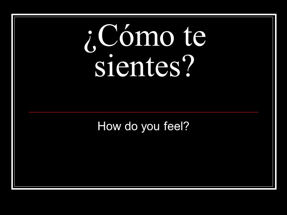 ¿Cómo te sientes How do you feel