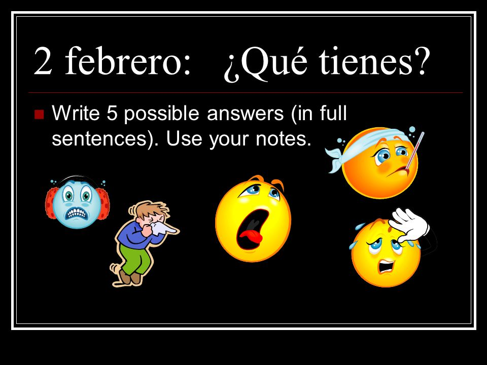 2 febrero: ¿Qué tienes Write 5 possible answers (in full sentences). Use your notes.