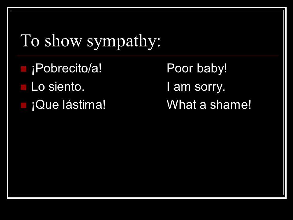 To show sympathy: ¡Pobrecito/a! Poor baby! Lo siento. I am sorry.