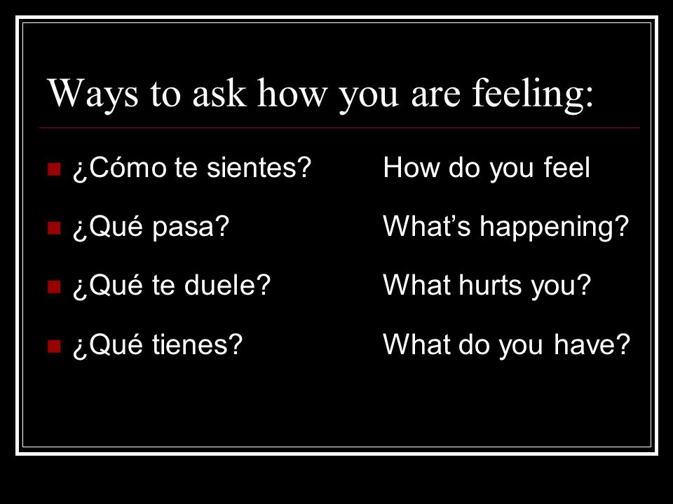 Ways to ask how you are feeling: