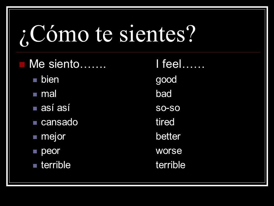 ¿Cómo te sientes Me siento……. I feel…… bien good mal bad