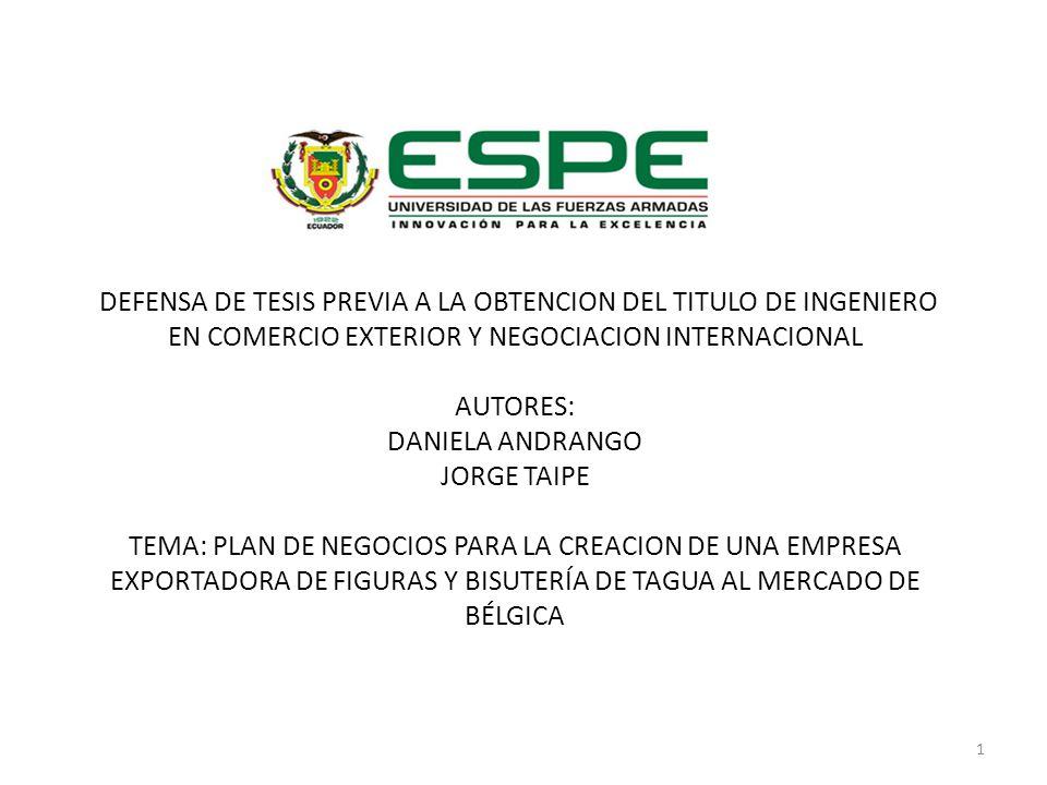 DEFENSA DE TESIS PREVIA A LA OBTENCION DEL TITULO DE INGENIERO EN COMERCIO EXTERIOR Y NEGOCIACION INTERNACIONAL AUTORES: DANIELA ANDRANGO JORGE TAIPE TEMA: PLAN DE NEGOCIOS PARA LA CREACION DE UNA EMPRESA EXPORTADORA DE FIGURAS Y BISUTERÍA DE TAGUA AL MERCADO DE BÉLGICA