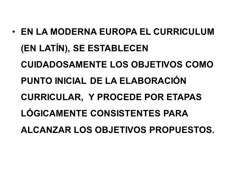 EN LA MODERNA EUROPA EL CURRICULUM (EN LATÍN), SE ESTABLECEN CUIDADOSAMENTE LOS OBJETIVOS COMO PUNTO INICIAL DE LA ELABORACIÓN CURRICULAR, Y PROCEDE POR ETAPAS LÓGICAMENTE CONSISTENTES PARA ALCANZAR LOS OBJETIVOS PROPUESTOS.